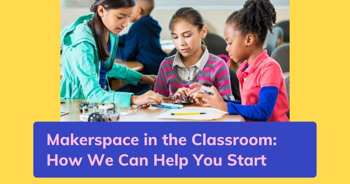 Makerspace in the Classroom: How we Can Help you Start